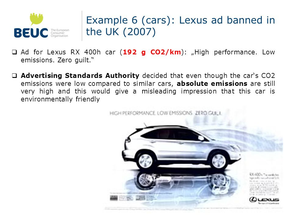 "Example 6 (cars): Lexus ad banned in the UK (2007)  Ad for Lexus RX 400h car (192 g CO2/km): ""High performance."
