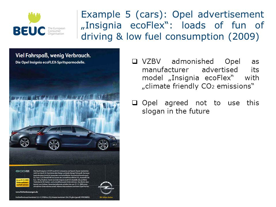 "Example 5 (cars): Opel advertisement ""Insignia ecoFlex : loads of fun of driving & low fuel consumption (2009)  VZBV admonished Opel as manufacturer advertised its model ""Insignia ecoFlex with ""climate friendly CO 2 emissions  Opel agreed not to use this slogan in the future"