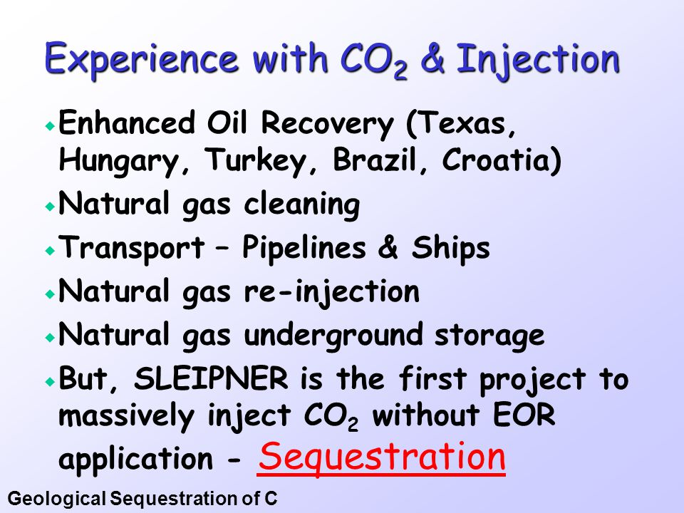 Geological Sequestration of C Total Lacq Project (~60 MM €)  Gas processing plant  Steam needs, to be done with CH 4 + O 2  This results in almost pure CO 2 + H 2 O   So, they plan to inject the CO 2 into the Lacq natural gas reservoir, displace a little bit more gas  150,000 t in 2 yrs, starting in 2008  …the first integrated CO 2 capture system using oxy-fuel combustion combined with storage in a depleted hydrocarbon field.