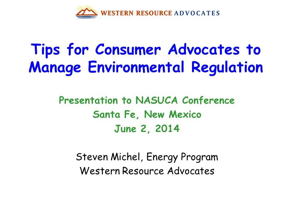 Tips for Consumer Advocates to Manage Environmental Regulation Presentation to NASUCA Conference Santa Fe, New Mexico June 2, 2014 Steven Michel, Energy Program Western Resource Advocates
