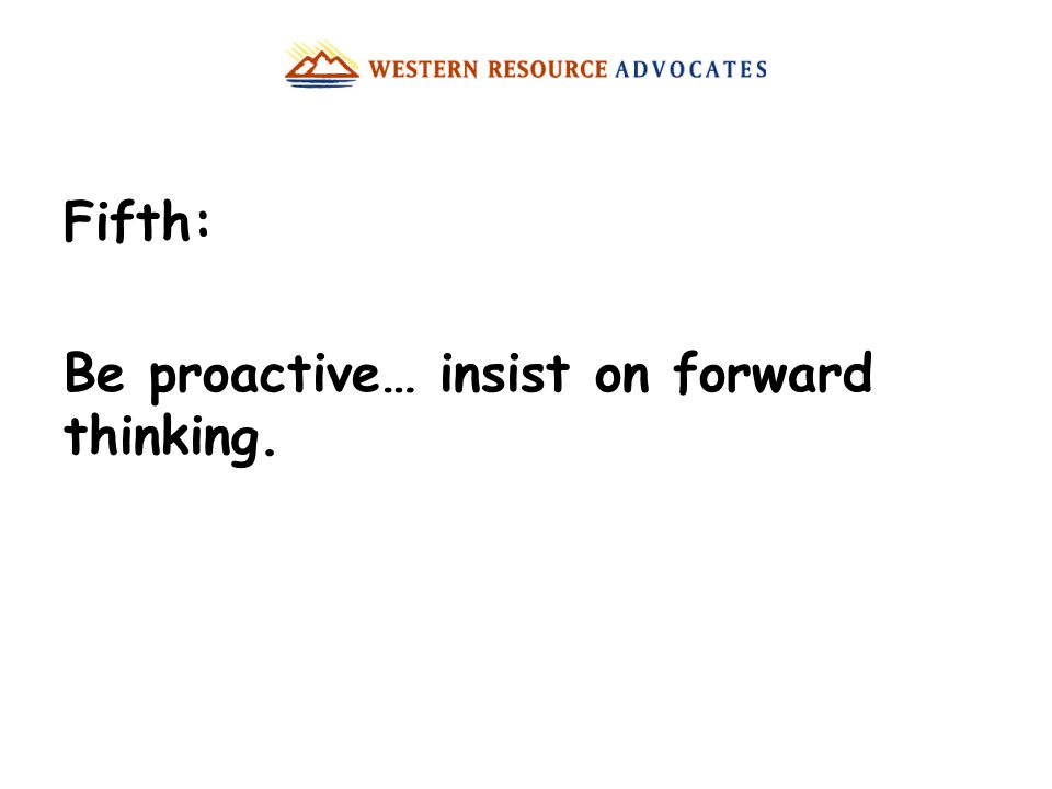 Fifth: Be proactive… insist on forward thinking.