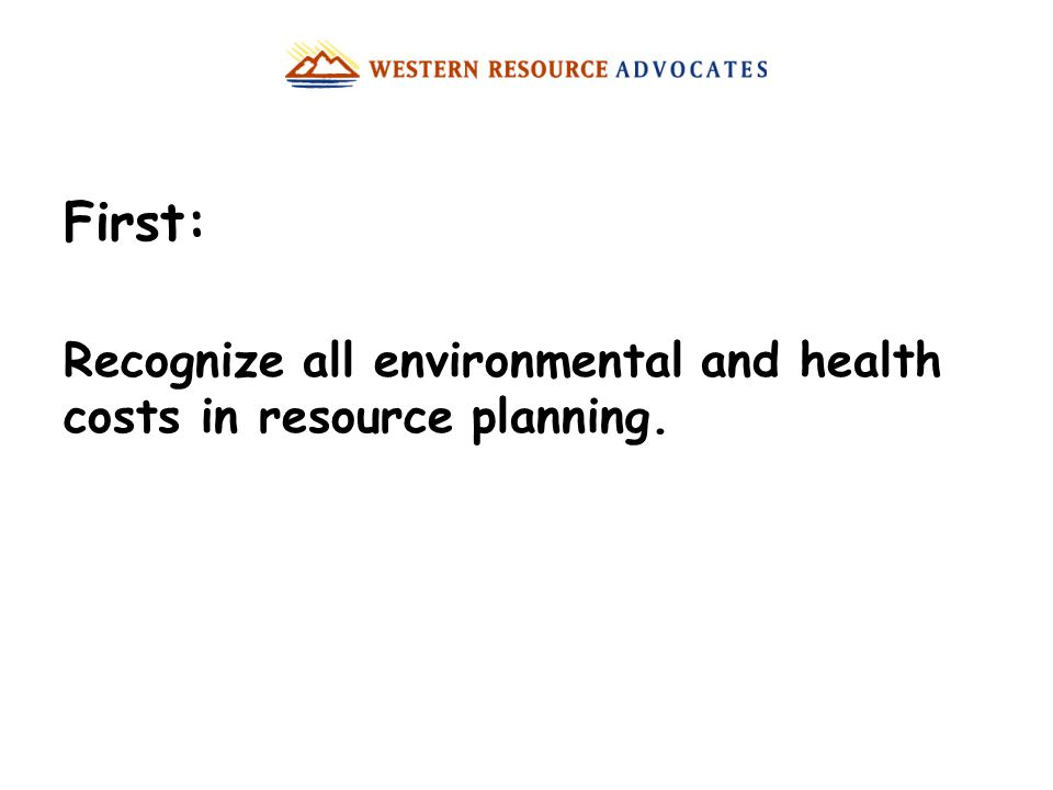 First: Recognize all environmental and health costs in resource planning.
