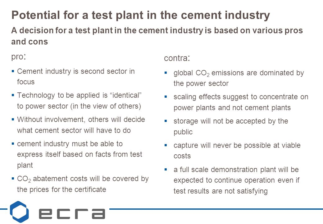 pro :  Cement industry is second sector in focus  Technology to be applied is identical to power sector (in the view of others)  Without involvement, others will decide what cement sector will have to do  cement industry must be able to express itself based on facts from test plant  CO 2 abatement costs will be covered by the prices for the certificate Potential for a test plant in the cement industry A decision for a test plant in the cement industry is based on various pros and cons contra :  global CO 2 emissions are dominated by the power sector  scaling effects suggest to concentrate on power plants and not cement plants  storage will not be accepted by the public  capture will never be possible at viable costs  a full scale demonstration plant will be expected to continue operation even if test results are not satisfying
