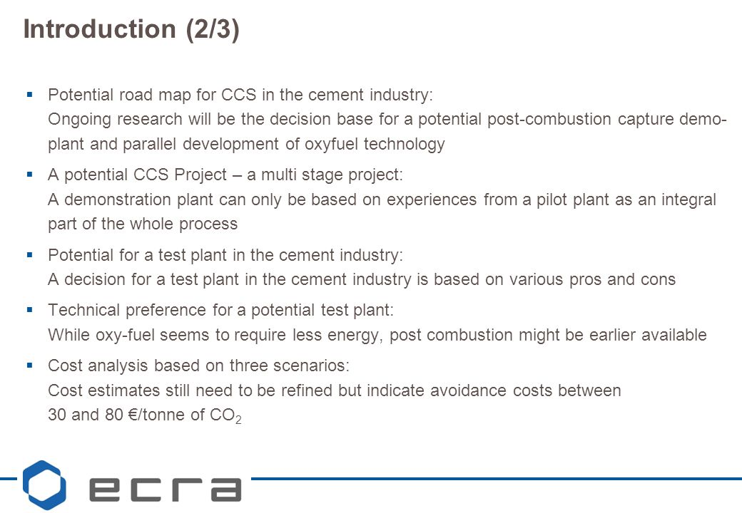 Introduction (2/3)  Potential road map for CCS in the cement industry: Ongoing research will be the decision base for a potential post-combustion capture demo- plant and parallel development of oxyfuel technology  A potential CCS Project – a multi stage project: A demonstration plant can only be based on experiences from a pilot plant as an integral part of the whole process  Potential for a test plant in the cement industry: A decision for a test plant in the cement industry is based on various pros and cons  Technical preference for a potential test plant: While oxy-fuel seems to require less energy, post combustion might be earlier available  Cost analysis based on three scenarios: Cost estimates still need to be refined but indicate avoidance costs between 30 and 80 €/tonne of CO 2