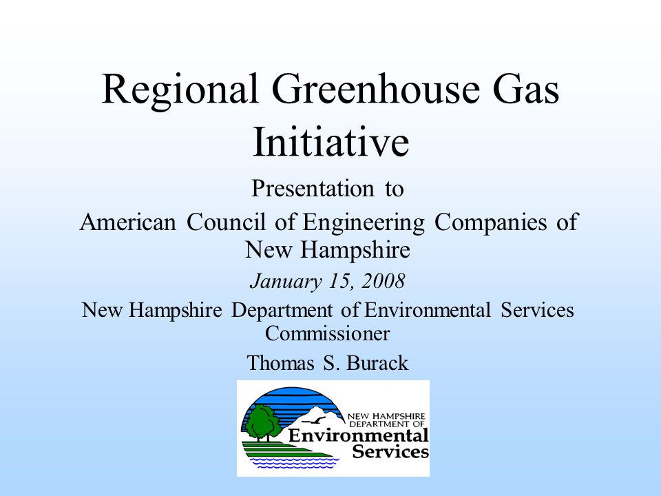 Regional Greenhouse Gas Initiative Presentation to American Council of Engineering Companies of New Hampshire January 15, 2008 New Hampshire Department of Environmental Services Commissioner Thomas S.