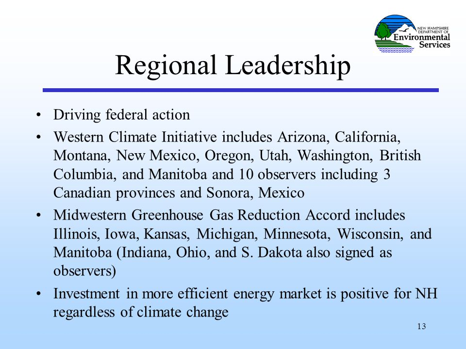 13 Regional Leadership Driving federal action Western Climate Initiative includes Arizona, California, Montana, New Mexico, Oregon, Utah, Washington, British Columbia, and Manitoba and 10 observers including 3 Canadian provinces and Sonora, Mexico Midwestern Greenhouse Gas Reduction Accord includes Illinois, Iowa, Kansas, Michigan, Minnesota, Wisconsin, and Manitoba (Indiana, Ohio, and S.