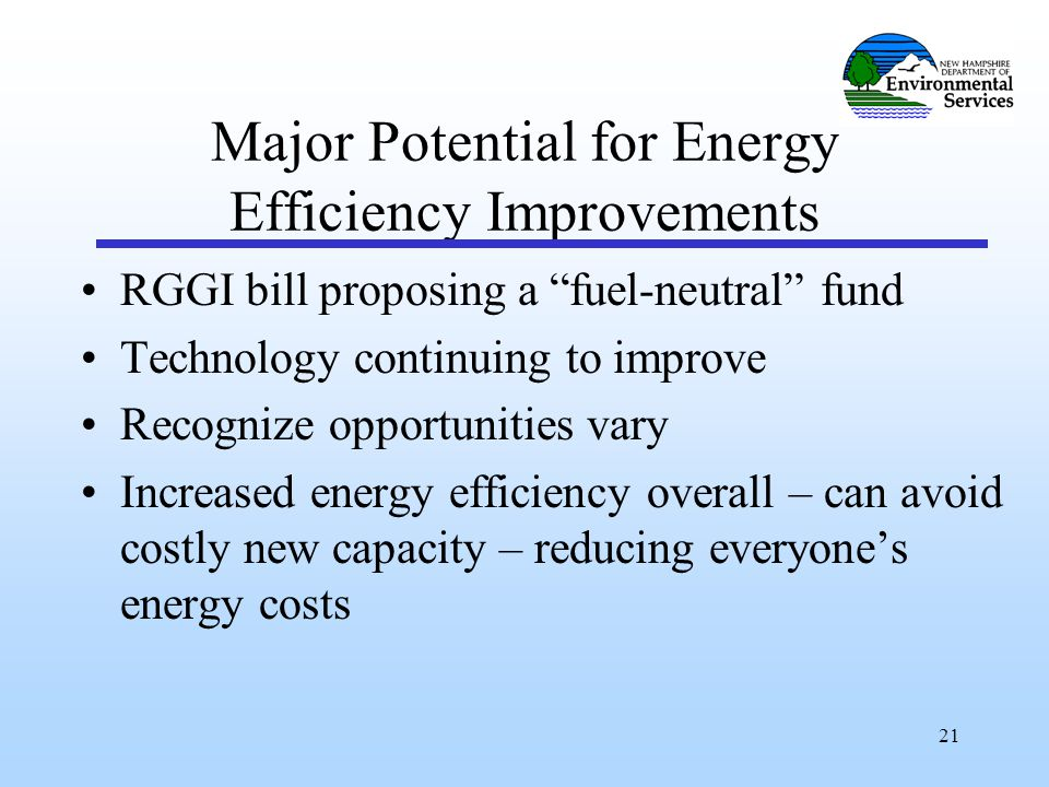 21 Major Potential for Energy Efficiency Improvements RGGI bill proposing a fuel-neutral fund Technology continuing to improve Recognize opportunities vary Increased energy efficiency overall – can avoid costly new capacity – reducing everyone's energy costs