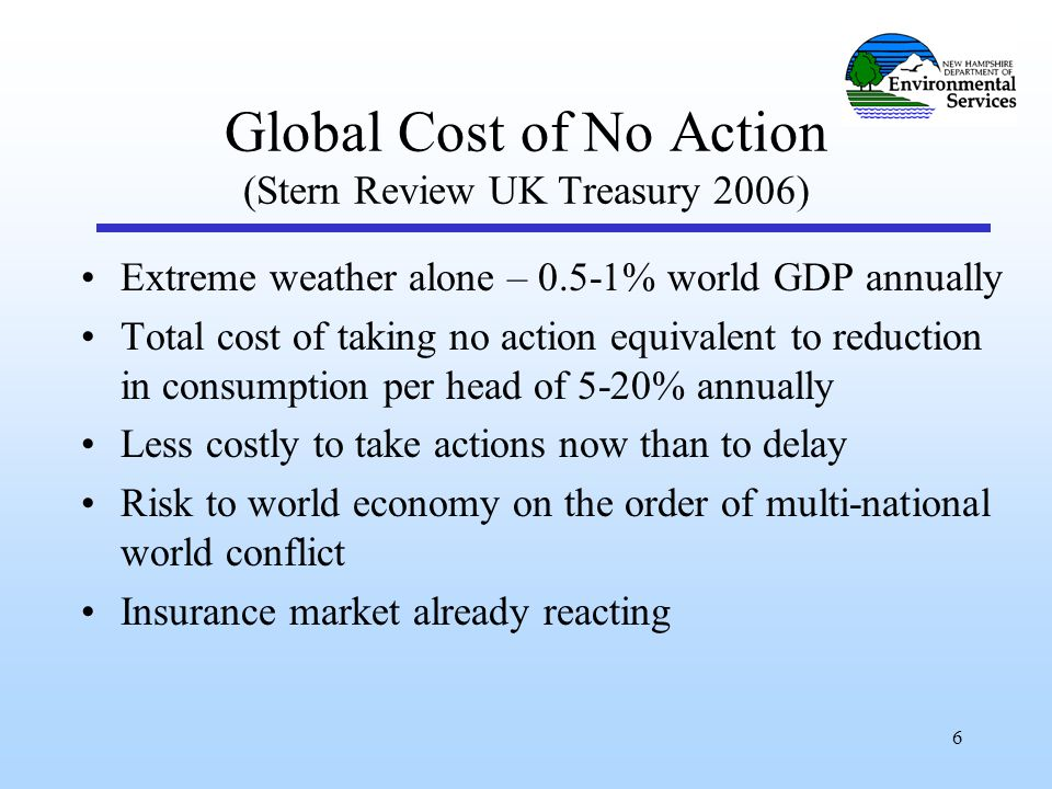 6 Global Cost of No Action (Stern Review UK Treasury 2006) Extreme weather alone – 0.5-1% world GDP annually Total cost of taking no action equivalent to reduction in consumption per head of 5-20% annually Less costly to take actions now than to delay Risk to world economy on the order of multi-national world conflict Insurance market already reacting