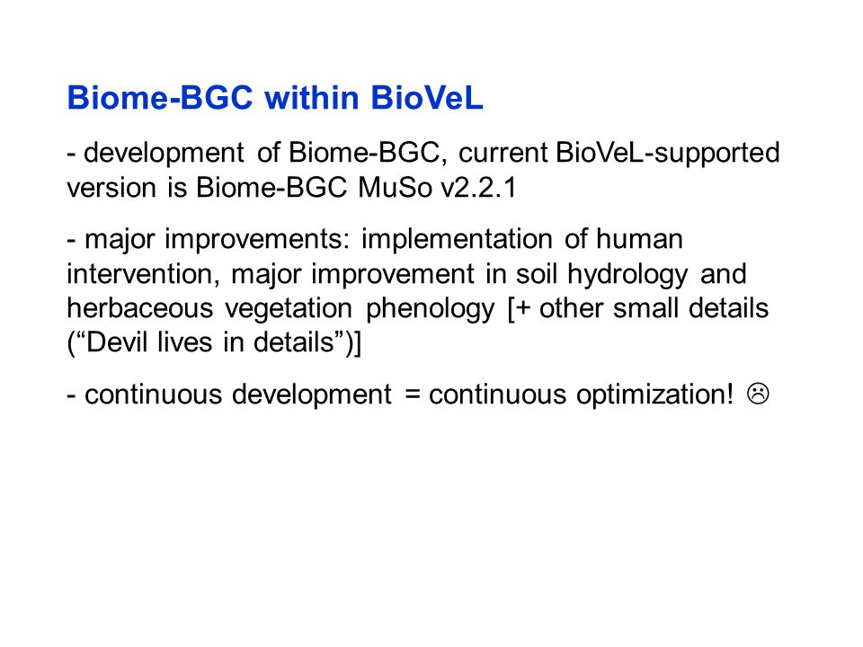 Biome-BGC within BioVeL - development of Biome-BGC, current BioVeL-supported version is Biome-BGC MuSo v2.2.1 - major improvements: implementation of human intervention, major improvement in soil hydrology and herbaceous vegetation phenology [+ other small details ( Devil lives in details )] - continuous development = continuous optimization.