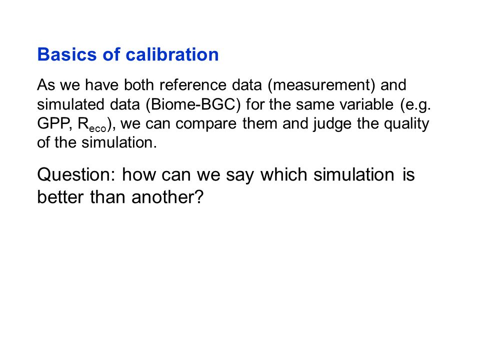 Basics of calibration As we have both reference data (measurement) and simulated data (Biome-BGC) for the same variable (e.g.