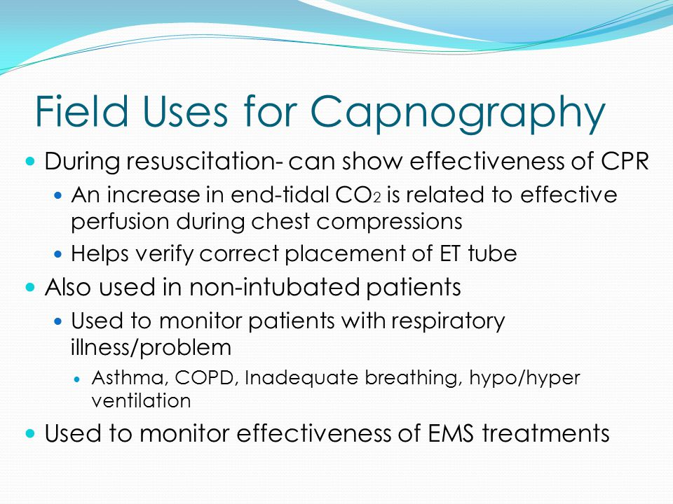 Field Uses for Capnography During resuscitation- can show effectiveness of CPR An increase in end-tidal CO 2 is related to effective perfusion during