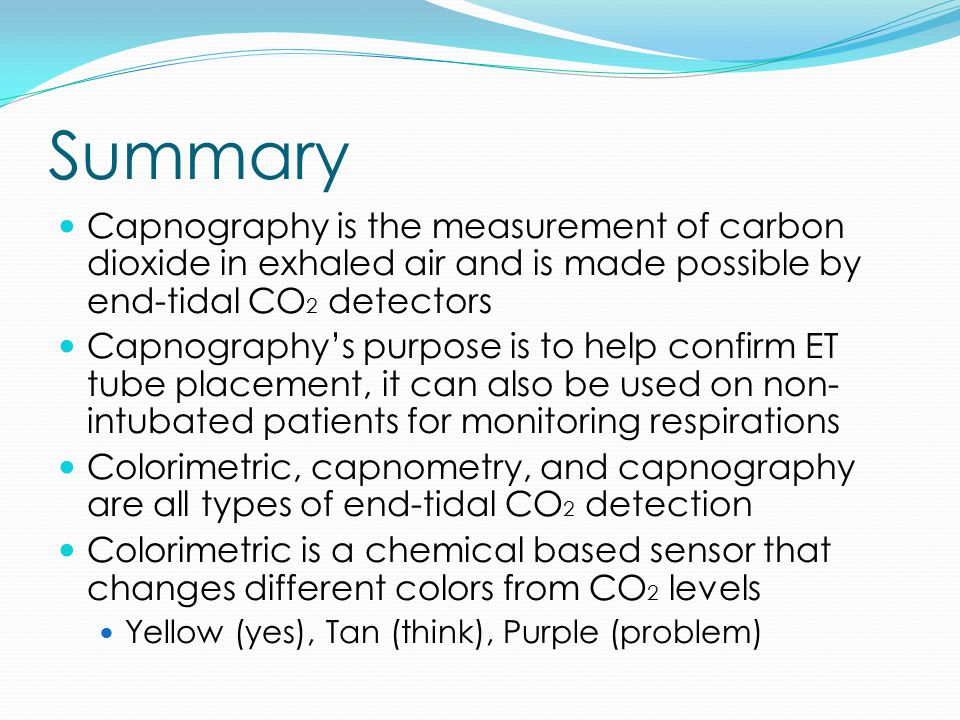 Summary Capnography is the measurement of carbon dioxide in exhaled air and is made possible by end-tidal CO 2 detectors Capnography's purpose is to help confirm ET tube placement, it can also be used on non- intubated patients for monitoring respirations Colorimetric, capnometry, and capnography are all types of end-tidal CO 2 detection Colorimetric is a chemical based sensor that changes different colors from CO 2 levels Yellow (yes), Tan (think), Purple (problem)
