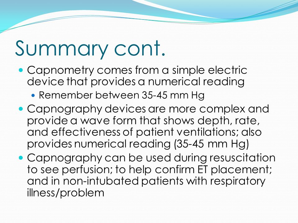 Summary cont. Capnometry comes from a simple electric device that provides a numerical reading Remember between 35-45 mm Hg Capnography devices are mo