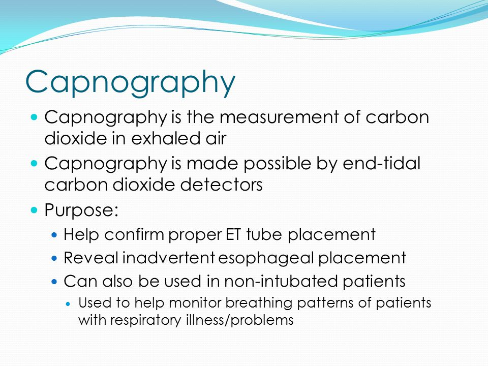 Capnography Capnography is the measurement of carbon dioxide in exhaled air Capnography is made possible by end-tidal carbon dioxide detectors Purpose: Help confirm proper ET tube placement Reveal inadvertent esophageal placement Can also be used in non-intubated patients Used to help monitor breathing patterns of patients with respiratory illness/problems