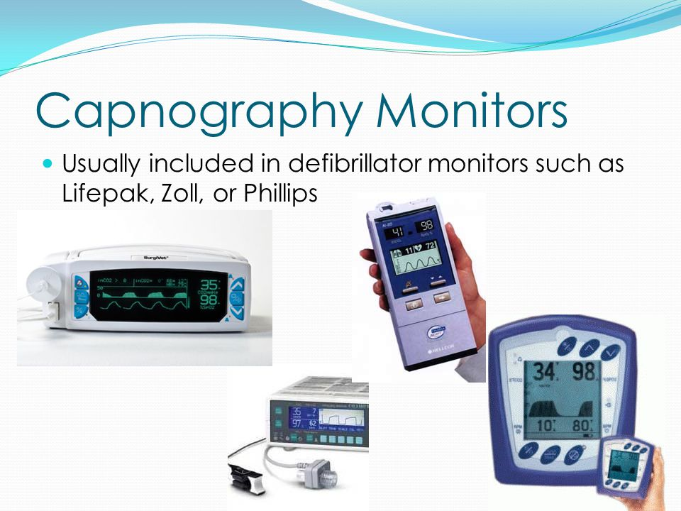 Capnography Monitors Usually included in defibrillator monitors such as Lifepak, Zoll, or Phillips