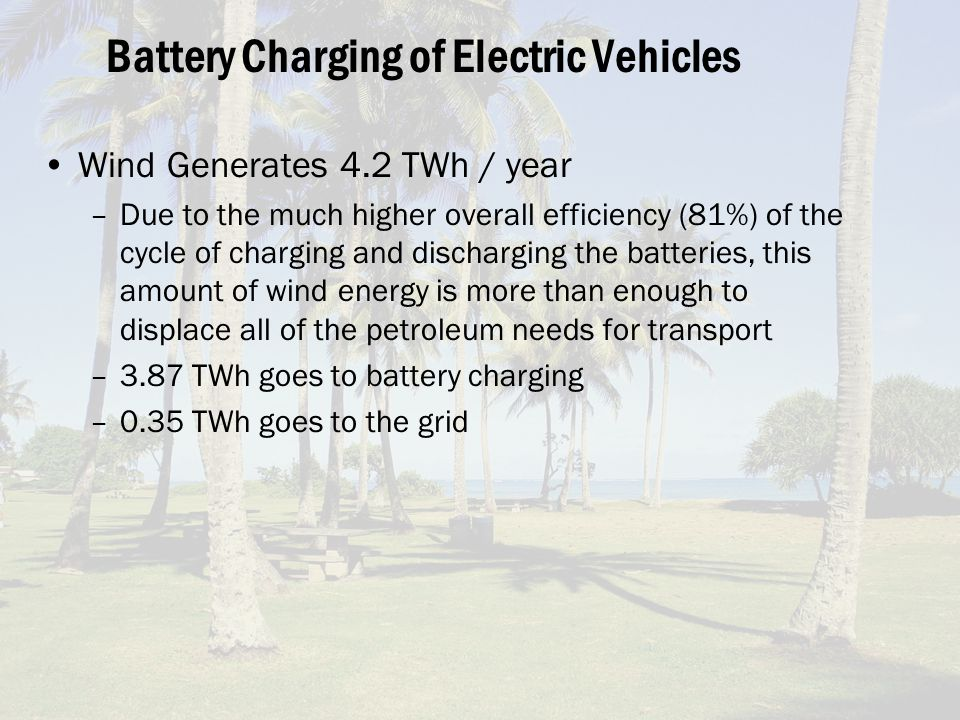 Battery Charging of Electric Vehicles Wind Generates 4.2 TWh / year –Due to the much higher overall efficiency (81%) of the cycle of charging and discharging the batteries, this amount of wind energy is more than enough to displace all of the petroleum needs for transport –3.87 TWh goes to battery charging –0.35 TWh goes to the grid