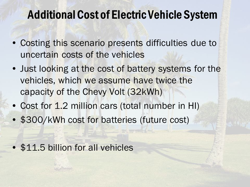 Additional Cost of Electric Vehicle System Costing this scenario presents difficulties due to uncertain costs of the vehicles Just looking at the cost of battery systems for the vehicles, which we assume have twice the capacity of the Chevy Volt (32kWh) Cost for 1.2 million cars (total number in HI) $300/kWh cost for batteries (future cost) $11.5 billion for all vehicles