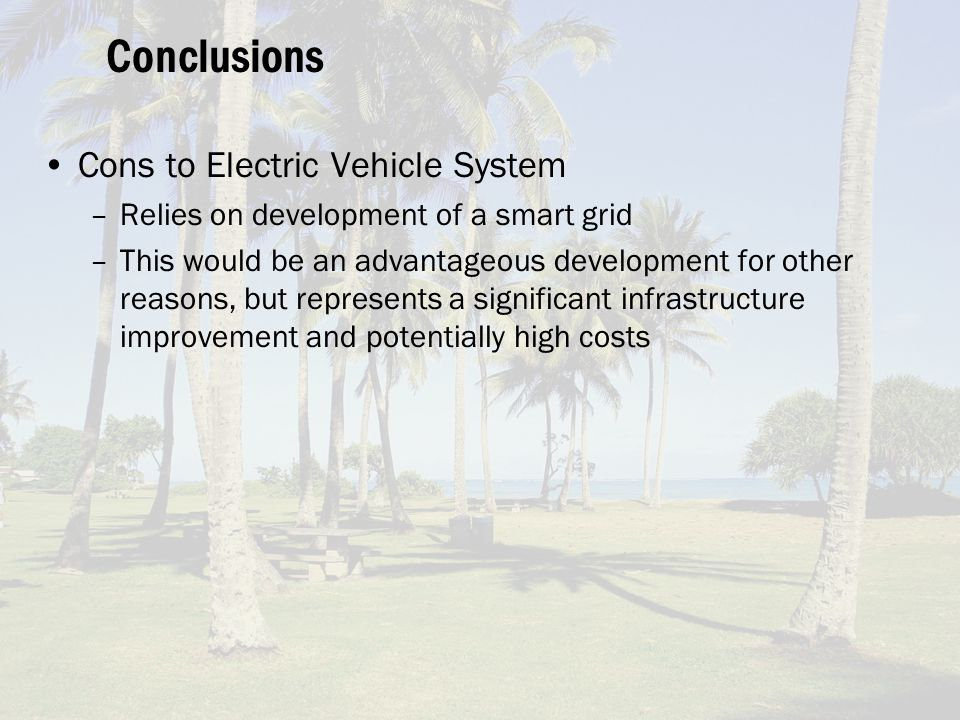 Conclusions Cons to Electric Vehicle System –Relies on development of a smart grid –This would be an advantageous development for other reasons, but represents a significant infrastructure improvement and potentially high costs