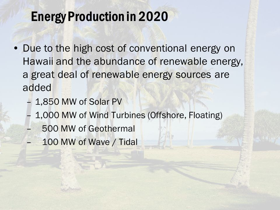 Energy Production in 2020 Due to the high cost of conventional energy on Hawaii and the abundance of renewable energy, a great deal of renewable energy sources are added –1,850 MW of Solar PV –1,000 MW of Wind Turbines (Offshore, Floating) – 500 MW of Geothermal – 100 MW of Wave / Tidal