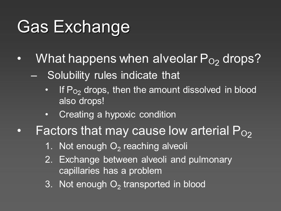 Gas Exchange What happens when alveolar P O 2 drops? –Solubility rules indicate that If P O 2 drops, then the amount dissolved in blood also drops! Cr
