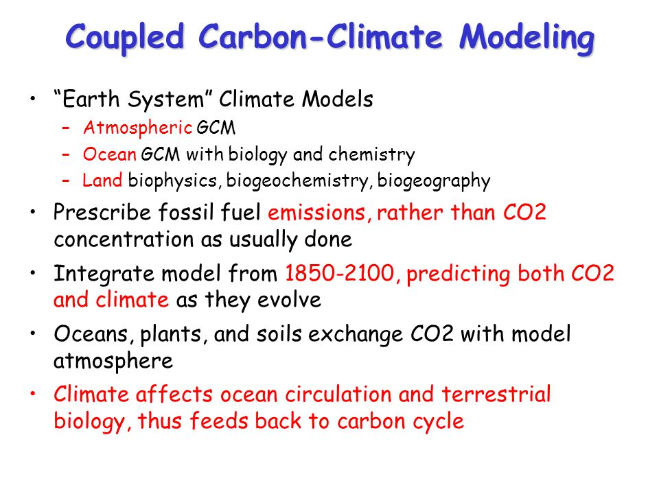 "Coupled Carbon-Climate Modeling ""Earth System"" Climate Models –Atmospheric GCM –Ocean GCM with biology and chemistry –Land biophysics, biogeochemistry"