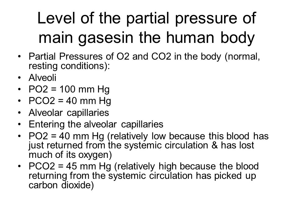 Level of the partial pressure of main gasesin the human body Partial Pressures of O2 and CO2 in the body (normal, resting conditions): Alveoli PO2 = 100 mm Hg PCO2 = 40 mm Hg Alveolar capillaries Entering the alveolar capillaries PO2 = 40 mm Hg (relatively low because this blood has just returned from the systemic circulation & has lost much of its oxygen) PCO2 = 45 mm Hg (relatively high because the blood returning from the systemic circulation has picked up carbon dioxide)