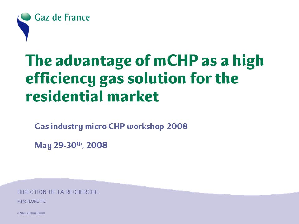 DIRECTION DE LA RECHERCHE Marc FLORETTE Jeudi 29 mai 2008 The advantage of mCHP as a high efficiency gas solution for the residential market Gas industry micro CHP workshop 2008 May 29-30 th, 2008