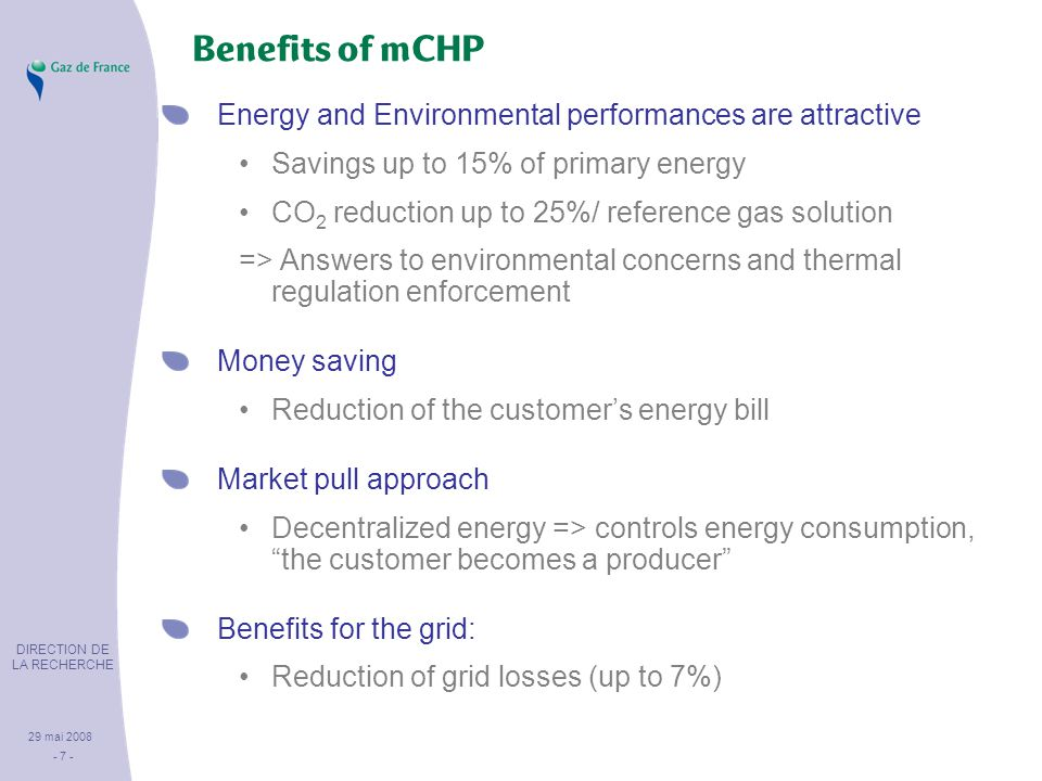 DIRECTION DE LA RECHERCHE 29 mai 2008 - 7 - Benefits of mCHP Energy and Environmental performances are attractive Savings up to 15% of primary energy CO 2 reduction up to 25%/ reference gas solution => Answers to environmental concerns and thermal regulation enforcement Money saving Reduction of the customer's energy bill Market pull approach Decentralized energy => controls energy consumption, the customer becomes a producer Benefits for the grid: Reduction of grid losses (up to 7%)