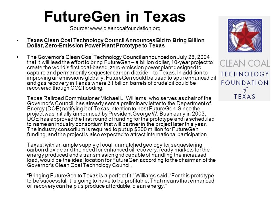 FutureGen in Texas Source: www.cleancoalfoundation.org Texas Clean Coal Technology Council Announces Bid to Bring Billion Dollar, Zero-Emission Power Plant Prototype to Texas The Governor's Clean Coal Technology Council announced on July 28, 2004 that it will lead the effort to bring FutureGen – a billion dollar, 10-year project to create the world's first coal-based, zero-emission power plant designed to capture and permanently sequester carbon dioxide – to Texas.