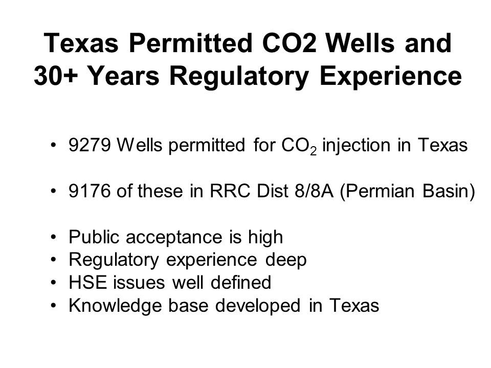 Texas Permitted CO2 Wells and 30+ Years Regulatory Experience 9279 Wells permitted for CO 2 injection in Texas 9176 of these in RRC Dist 8/8A (Permian Basin) Public acceptance is high Regulatory experience deep HSE issues well defined Knowledge base developed in Texas