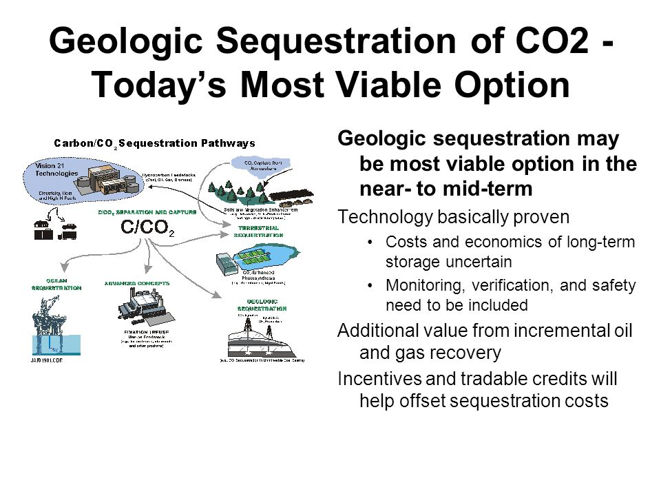 Geologic Sequestration of CO2 - Today's Most Viable Option Geologic sequestration may be most viable option in the near- to mid-term Technology basically proven Costs and economics of long-term storage uncertain Monitoring, verification, and safety need to be included Additional value from incremental oil and gas recovery Incentives and tradable credits will help offset sequestration costs