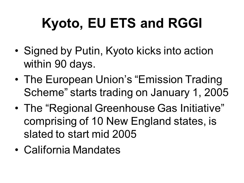 Kyoto, EU ETS and RGGI Signed by Putin, Kyoto kicks into action within 90 days.