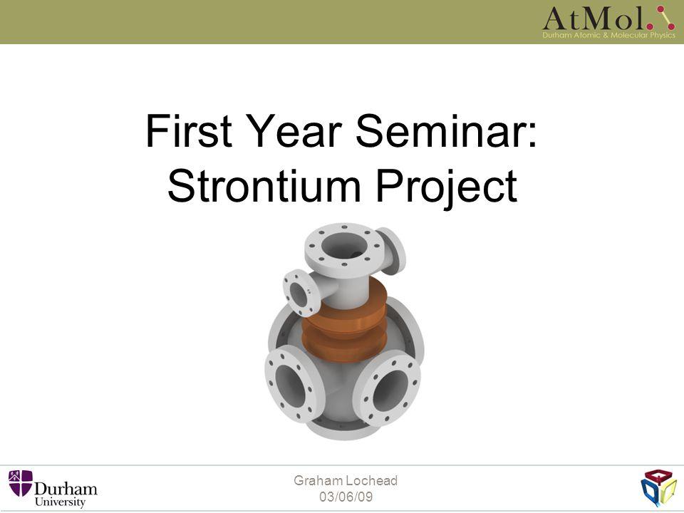 Graham Lochead 03/06/09 First Year Seminar: Strontium Project