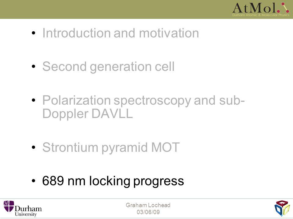 Graham Lochead 03/06/09 Introduction and motivation Second generation cell Polarization spectroscopy and sub- Doppler DAVLL Strontium pyramid MOT 689