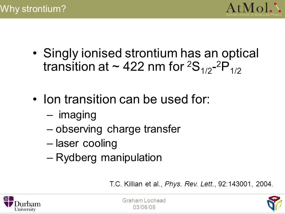Graham Lochead 03/06/09 Why strontium? Singly ionised strontium has an optical transition at ~ 422 nm for 2 S 1/2 - 2 P 1/2 Ion transition can be used
