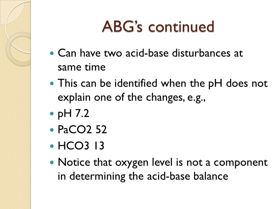ABG's continued Can have two acid-base disturbances at same time This can be identified when the pH does not explain one of the changes, e.g., pH 7.2