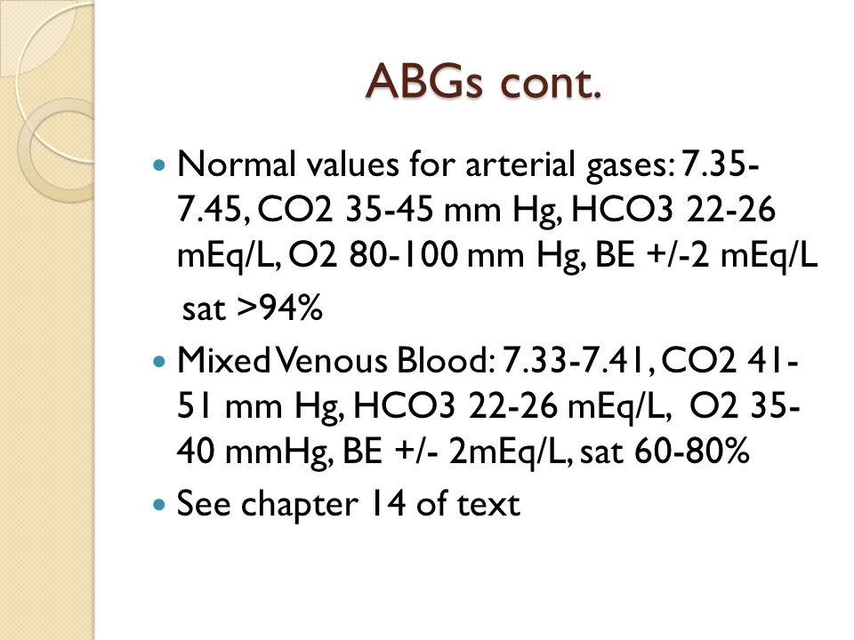 ABGs cont. Normal values for arterial gases: 7.35- 7.45, CO2 35-45 mm Hg, HCO3 22-26 mEq/L, O2 80-100 mm Hg, BE +/-2 mEq/L sat >94% Mixed Venous Blood