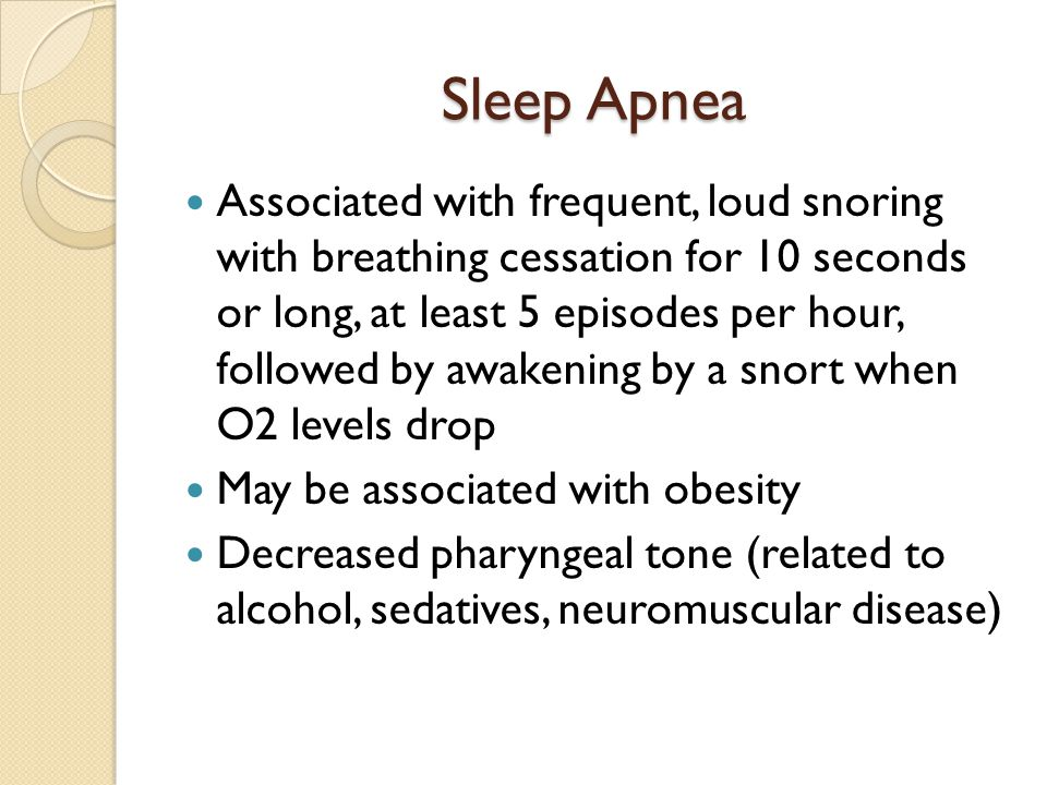 Sleep Apnea Associated with frequent, loud snoring with breathing cessation for 10 seconds or long, at least 5 episodes per hour, followed by awakenin