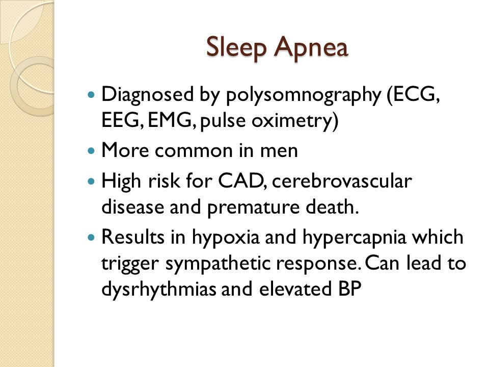 Sleep Apnea Diagnosed by polysomnography (ECG, EEG, EMG, pulse oximetry) More common in men High risk for CAD, cerebrovascular disease and premature d