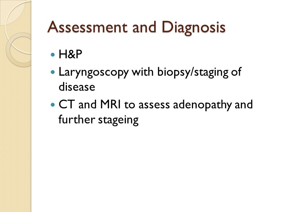 Assessment and Diagnosis H&P Laryngoscopy with biopsy/staging of disease CT and MRI to assess adenopathy and further stageing