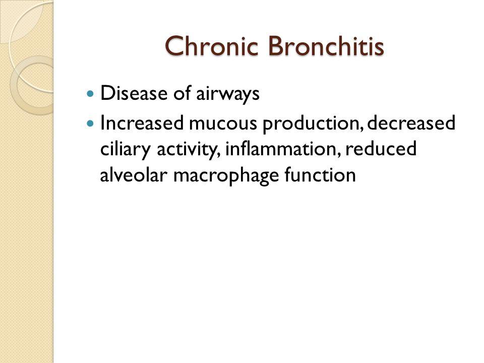 Chronic Bronchitis Disease of airways Increased mucous production, decreased ciliary activity, inflammation, reduced alveolar macrophage function