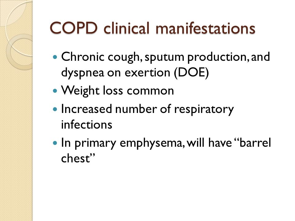 COPD clinical manifestations Chronic cough, sputum production, and dyspnea on exertion (DOE) Weight loss common Increased number of respiratory infect
