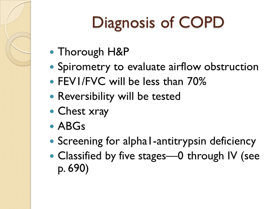 Diagnosis of COPD Thorough H&P Spirometry to evaluate airflow obstruction FEV1/FVC will be less than 70% Reversibility will be tested Chest xray ABGs
