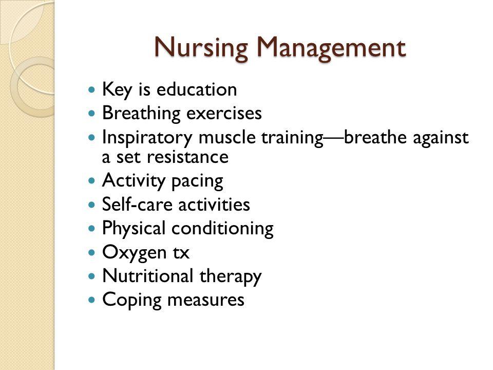 Nursing Management Key is education Breathing exercises Inspiratory muscle training—breathe against a set resistance Activity pacing Self-care activit