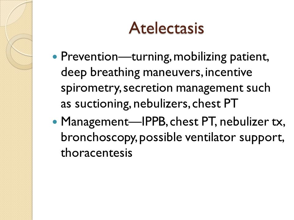 Atelectasis Prevention—turning, mobilizing patient, deep breathing maneuvers, incentive spirometry, secretion management such as suctioning, nebulizer
