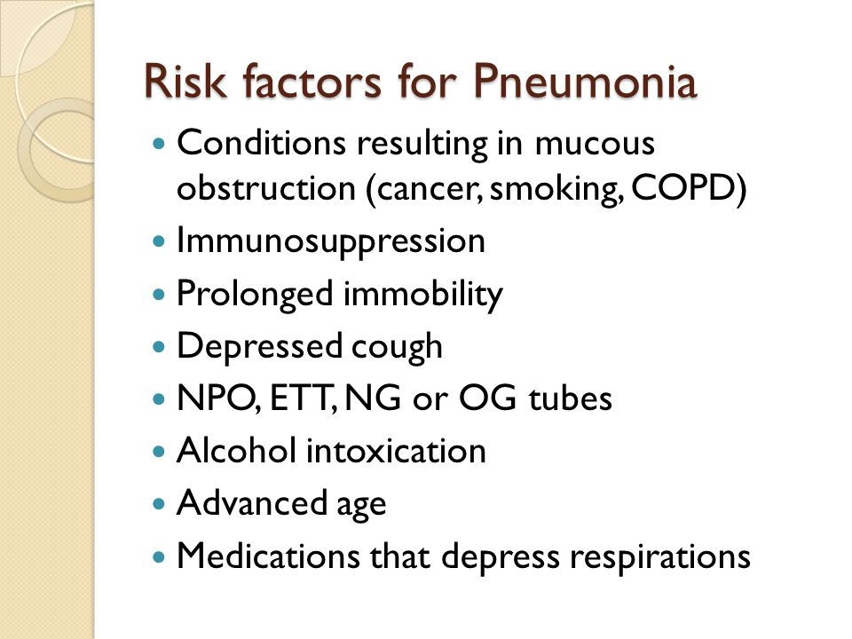 Risk factors for Pneumonia Conditions resulting in mucous obstruction (cancer, smoking, COPD) Immunosuppression Prolonged immobility Depressed cough N
