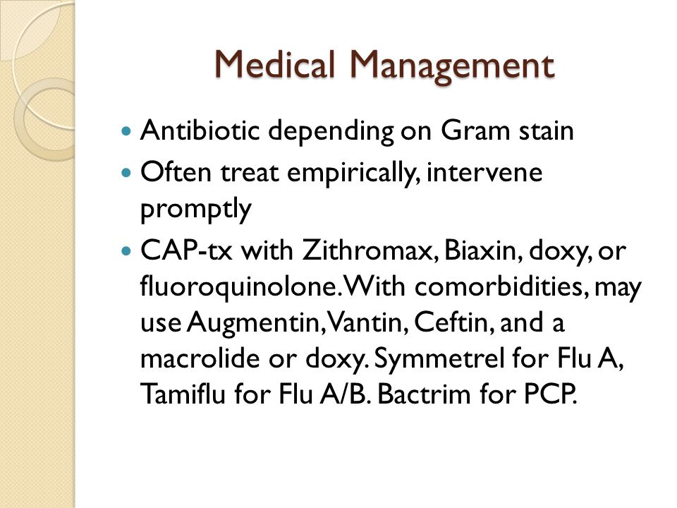 Medical Management Antibiotic depending on Gram stain Often treat empirically, intervene promptly CAP-tx with Zithromax, Biaxin, doxy, or fluoroquinol