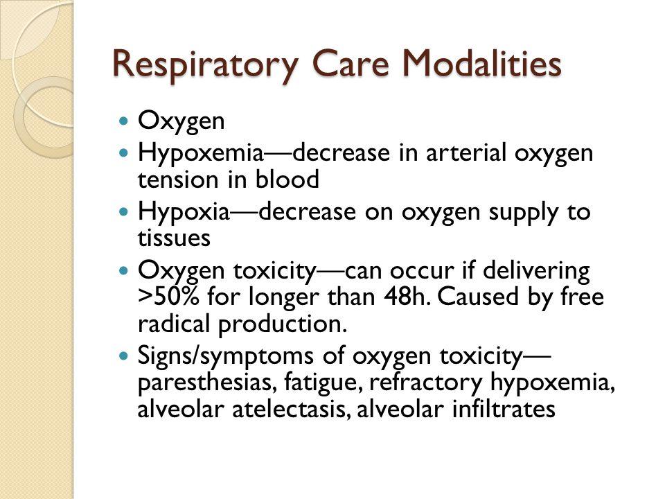 Respiratory Care Modalities Oxygen Hypoxemia—decrease in arterial oxygen tension in blood Hypoxia—decrease on oxygen supply to tissues Oxygen toxicity