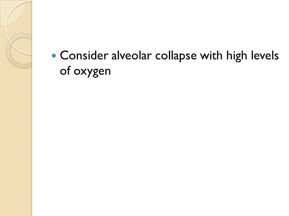 Consider alveolar collapse with high levels of oxygen
