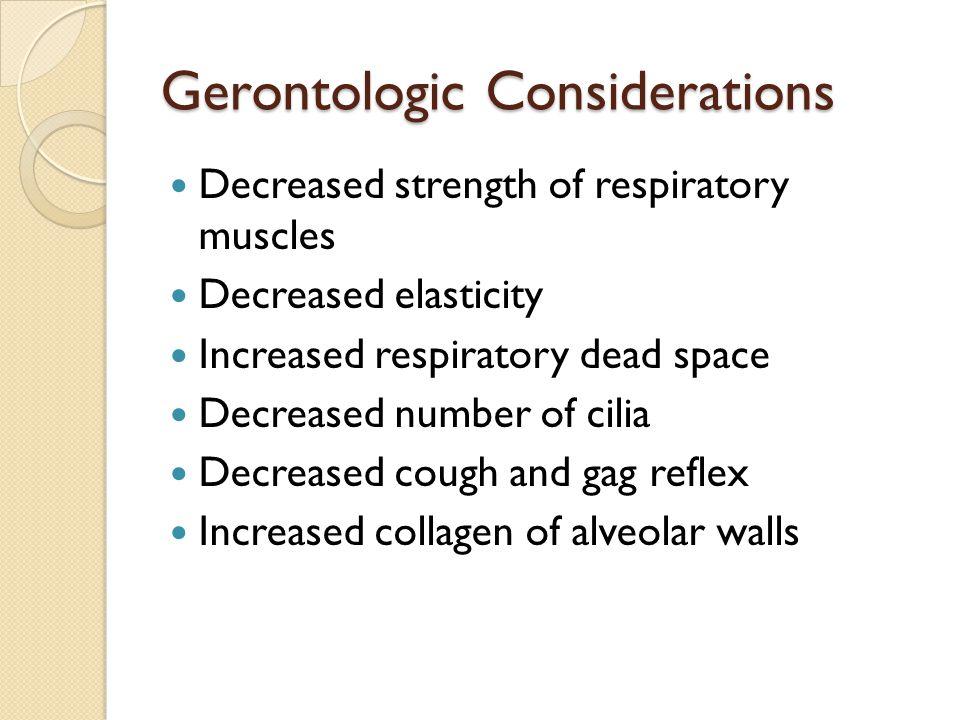 Gerontologic Considerations Decreased strength of respiratory muscles Decreased elasticity Increased respiratory dead space Decreased number of cilia